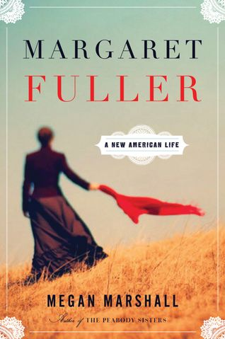 Bookcover: Marshall, Megan. Margaret Fuller: A New American Life. Boston: Houghton Mifflin Harcourt, 2013.