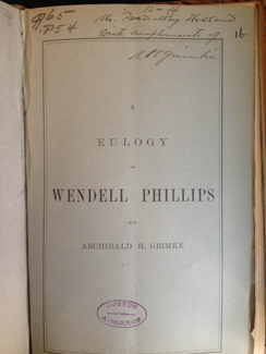 "Eulogy on Wendell Phillips / by Archibald H. Grimké, delivered in Tremont Temple, Boston, April 9, 1884; together with the proceedings incident thereto, letters, etc. 1884. Inscribed: ""Mr. Fred. May Holland with compliments of A. H. Grimke."" Gift of F. M. Holland on July 29, 1896."