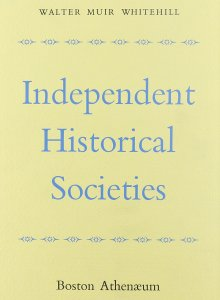 Walter Muir Whitehill. Independent Historical Societies: An Enquiry into Their Research and Publication Functions and Their Financial Future. 1962.